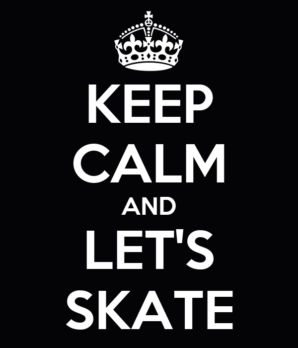 KEEP CALM AND LET'S SKATE