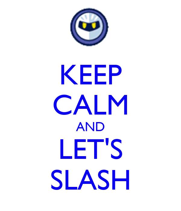 KEEP CALM AND LET'S SLASH
