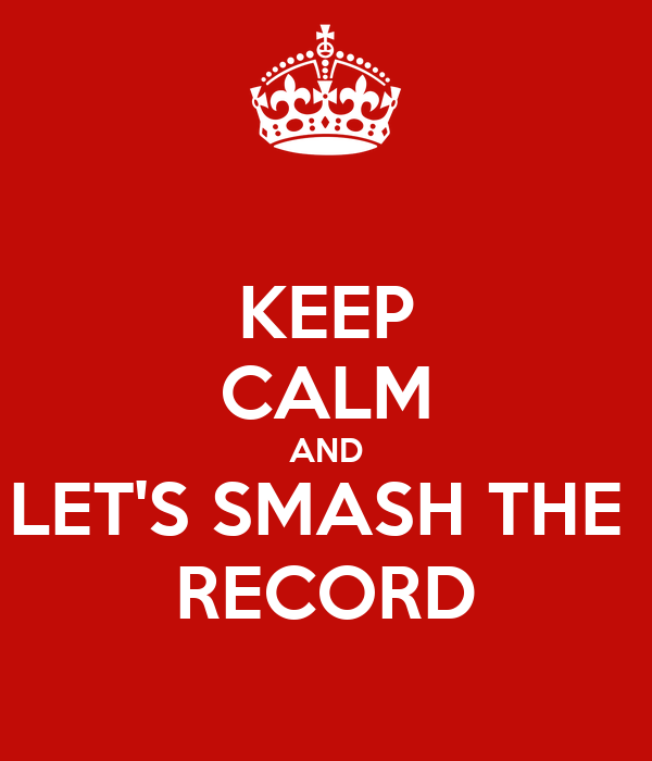 KEEP CALM AND LET'S SMASH THE  RECORD