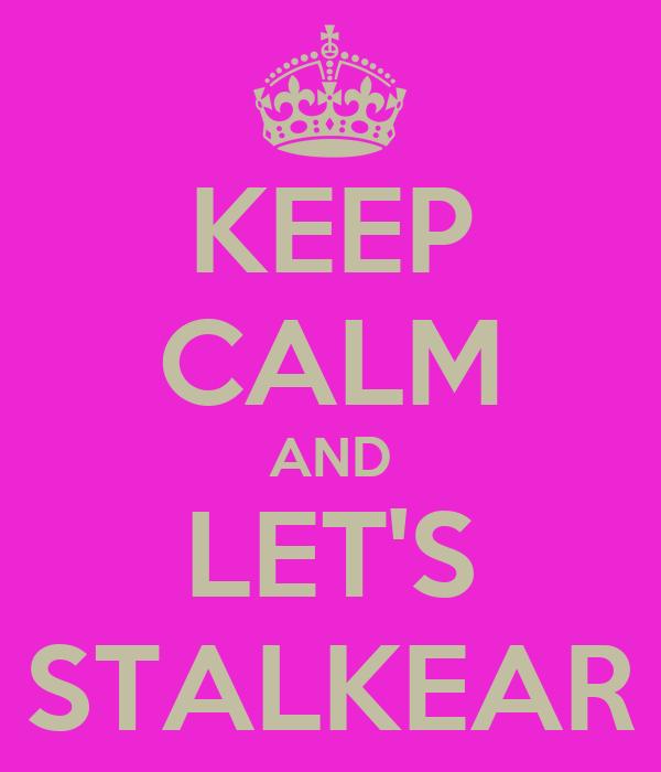 KEEP CALM AND LET'S STALKEAR