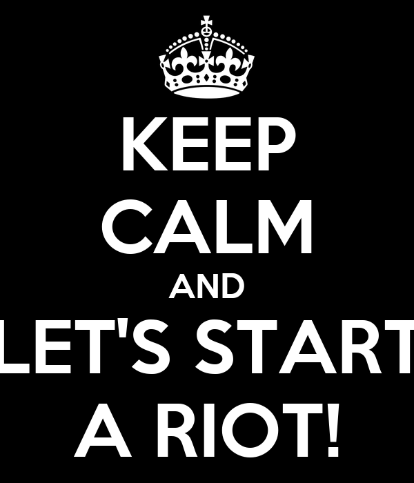 KEEP CALM AND LET'S START A RIOT!