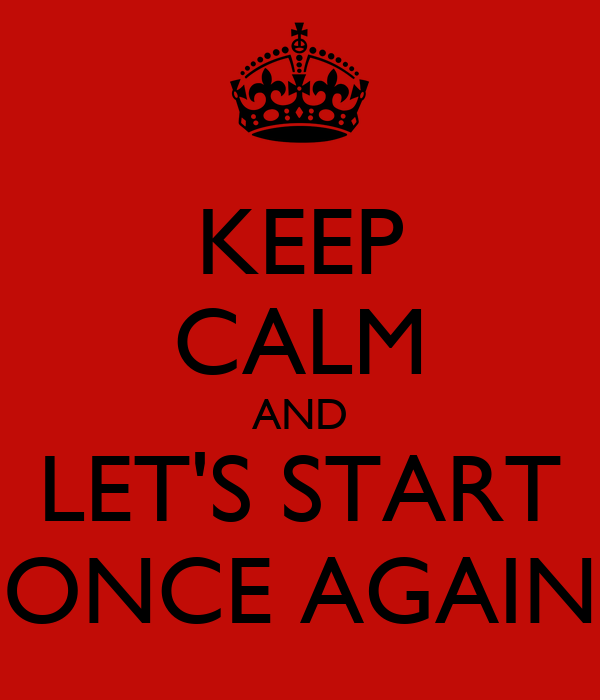 KEEP CALM AND LET'S START ONCE AGAIN