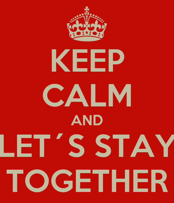 KEEP CALM AND LET´S STAY TOGETHER
