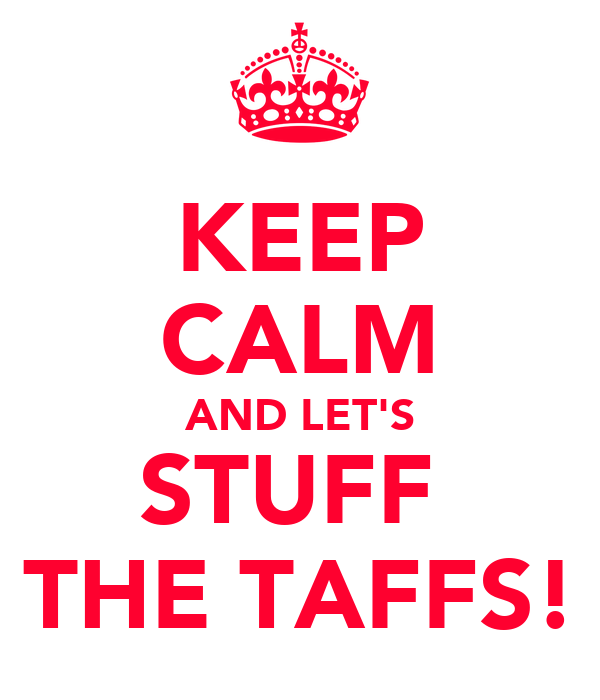 KEEP CALM AND LET'S STUFF  THE TAFFS!