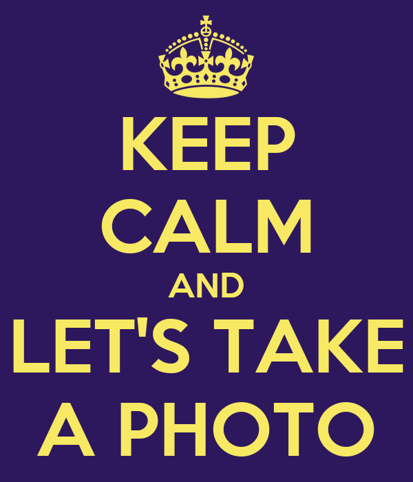 KEEP CALM AND LET'S TAKE A PHOTO