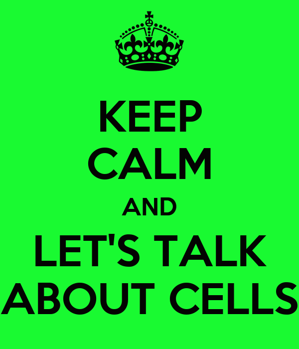 KEEP CALM AND LET'S TALK ABOUT CELLS