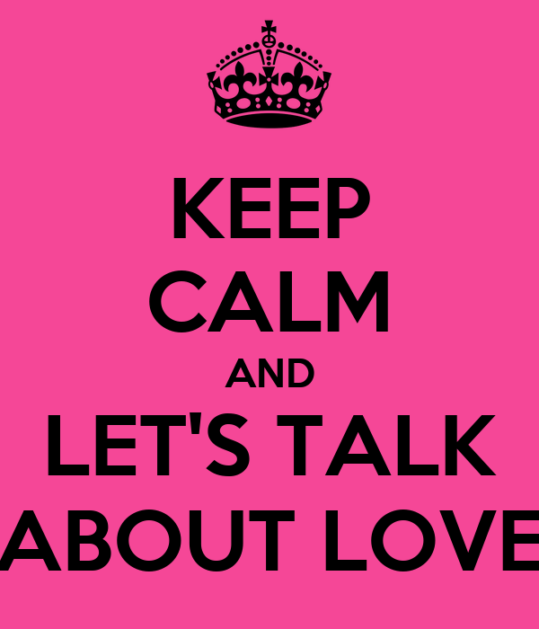 KEEP CALM AND LET'S TALK ABOUT LOVE
