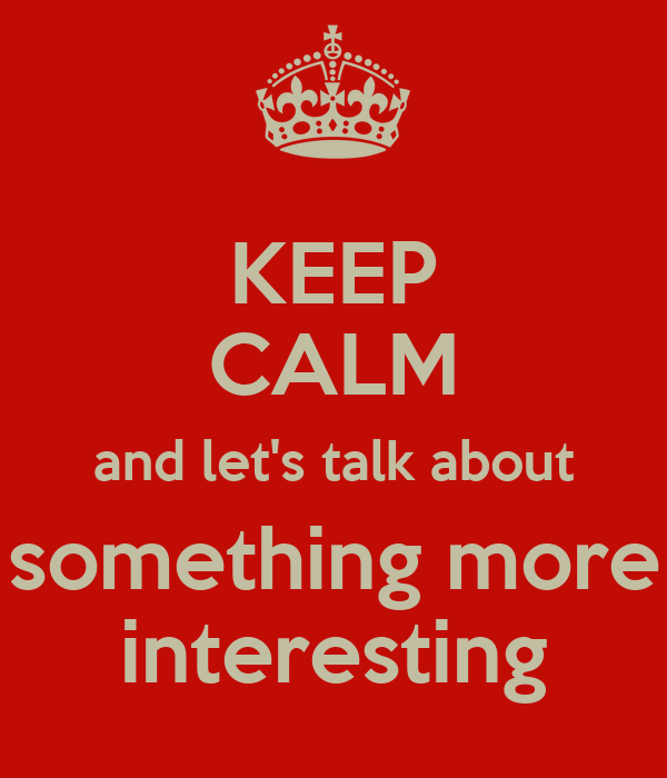 KEEP CALM and let's talk about something more interesting