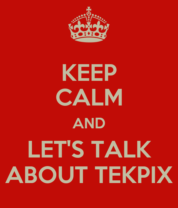 KEEP CALM AND LET'S TALK ABOUT TEKPIX