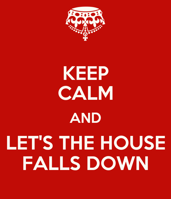 KEEP CALM AND LET'S THE HOUSE FALLS DOWN