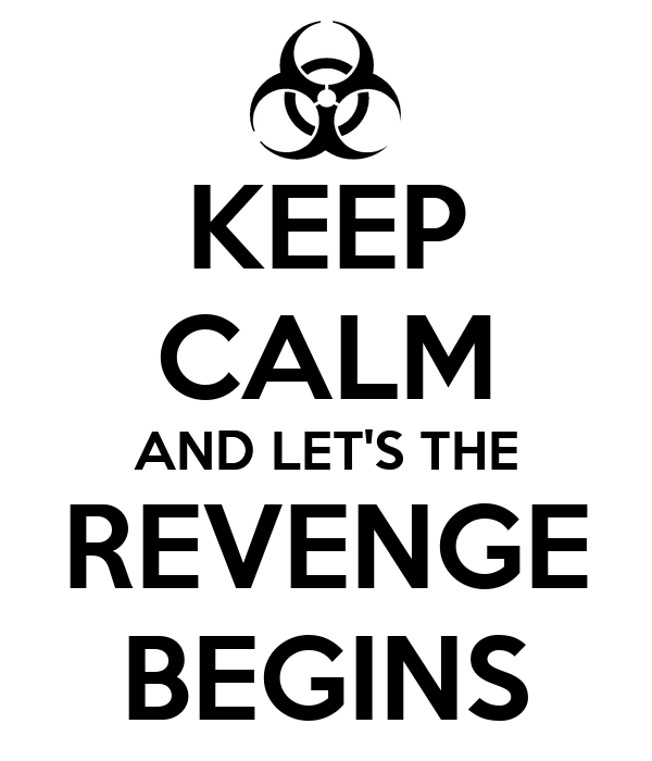 KEEP CALM AND LET'S THE REVENGE BEGINS