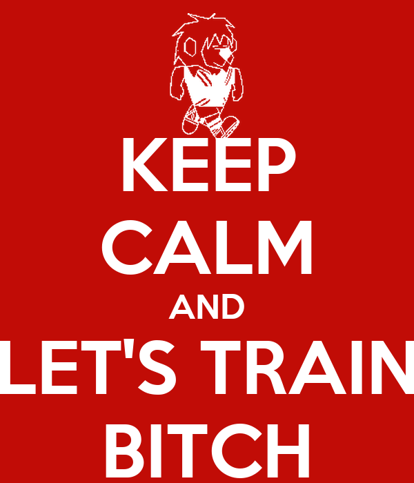 KEEP CALM AND LET'S TRAIN BITCH