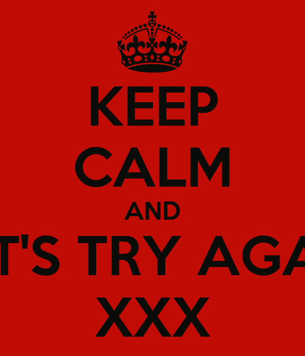 KEEP CALM AND LET'S TRY AGAIN XXX