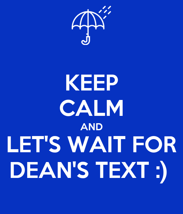 KEEP CALM AND LET'S WAIT FOR DEAN'S TEXT :)