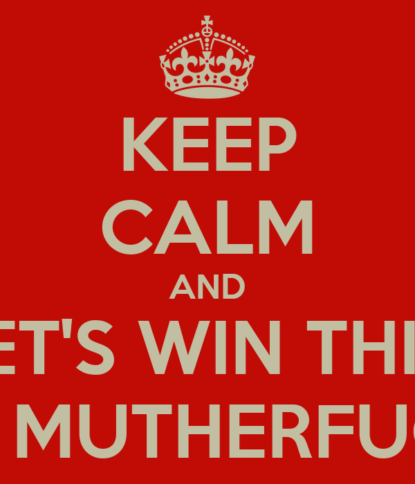 KEEP CALM AND LET'S WIN THIS  GAME MUTHERFUCKERS