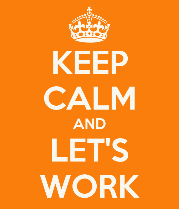 KEEP CALM AND LET'S WORK