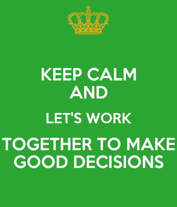 KEEP CALM AND LET'S WORK TOGETHER TO MAKE  GOOD DECISIONS