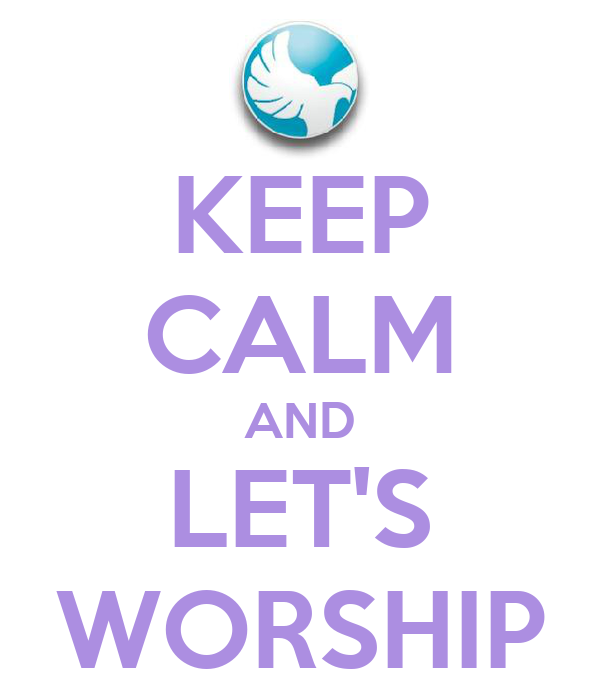 KEEP CALM AND LET'S WORSHIP