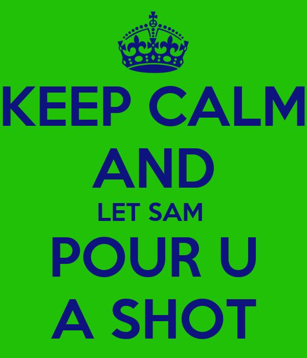 KEEP CALM AND LET SAM  POUR U A SHOT
