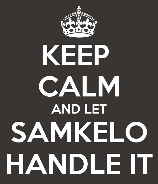 KEEP  CALM AND LET SAMKELO HANDLE IT