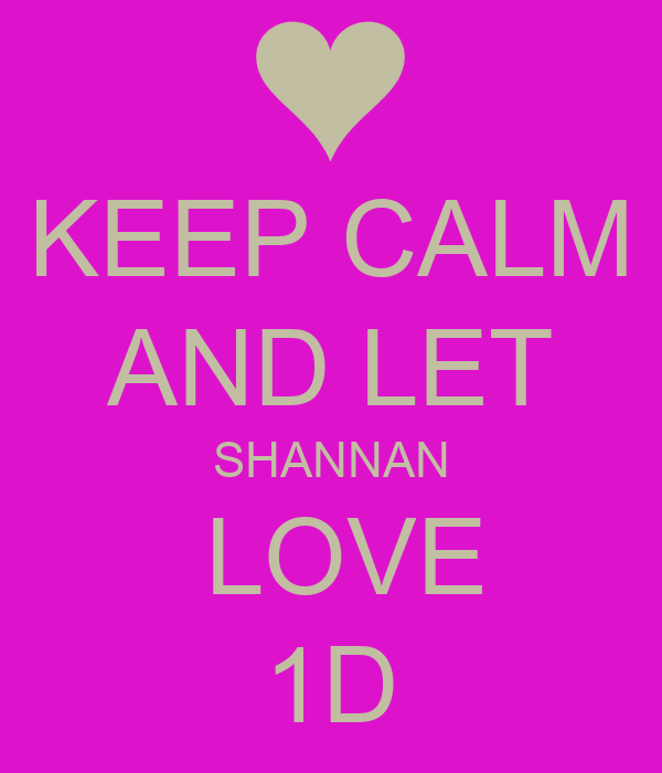 KEEP CALM AND LET SHANNAN  LOVE 1D