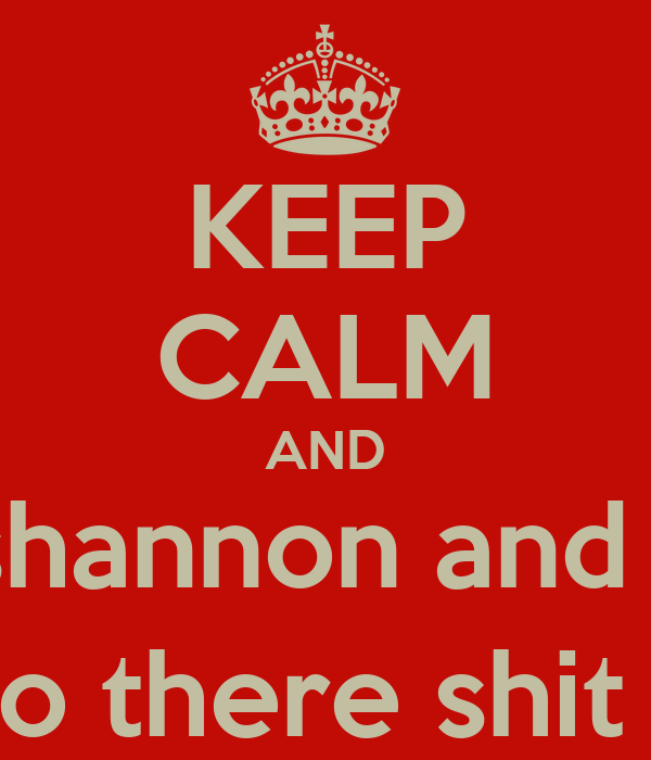 KEEP CALM AND Let shannon and Josh do there shit ;)