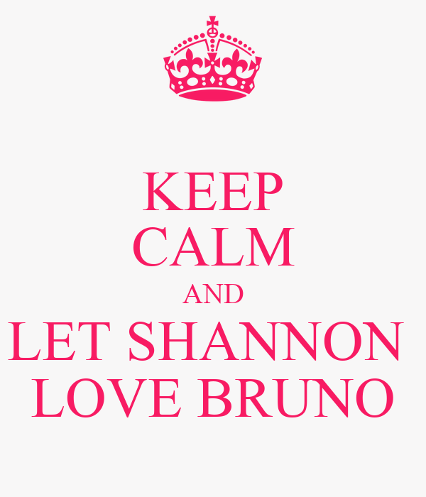 KEEP CALM AND LET SHANNON  LOVE BRUNO