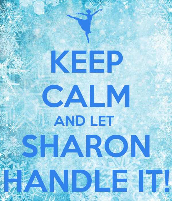 KEEP CALM AND LET  SHARON HANDLE IT!