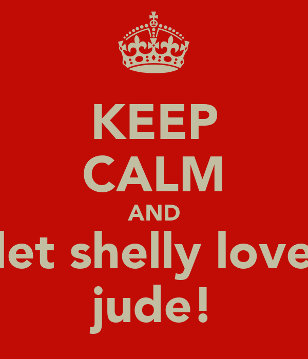 KEEP CALM AND let shelly love jude!