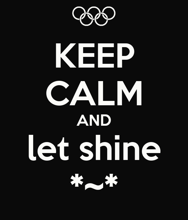 KEEP CALM AND let shine *~*