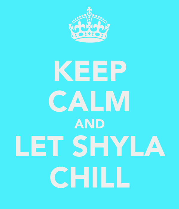 KEEP CALM AND LET SHYLA CHILL