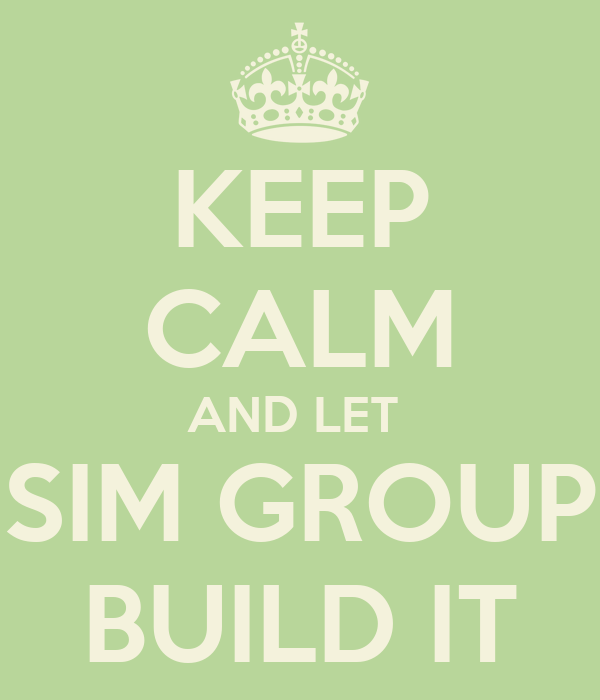 KEEP CALM AND LET  SIM GROUP BUILD IT