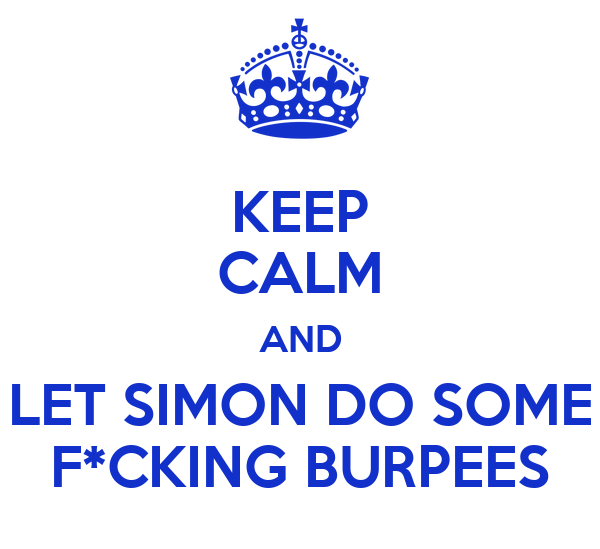 KEEP CALM AND LET SIMON DO SOME F*CKING BURPEES