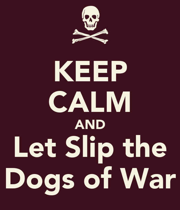 KEEP CALM AND Let Slip the Dogs of War