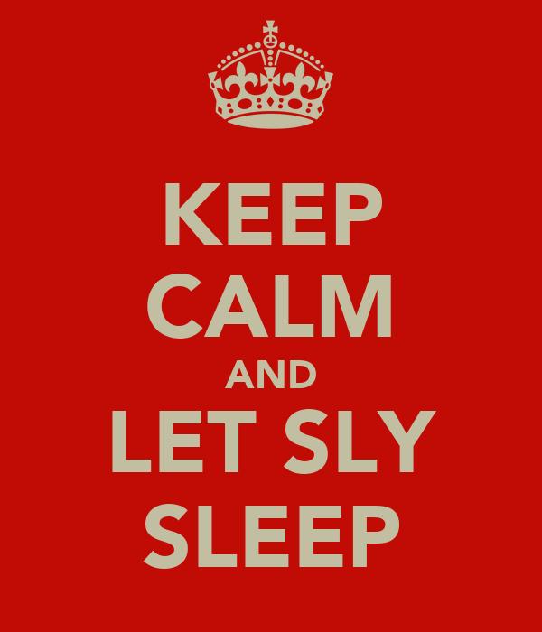 KEEP CALM AND LET SLY SLEEP