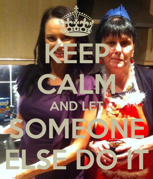 KEEP CALM AND LET SOMEONE ELSE DO IT
