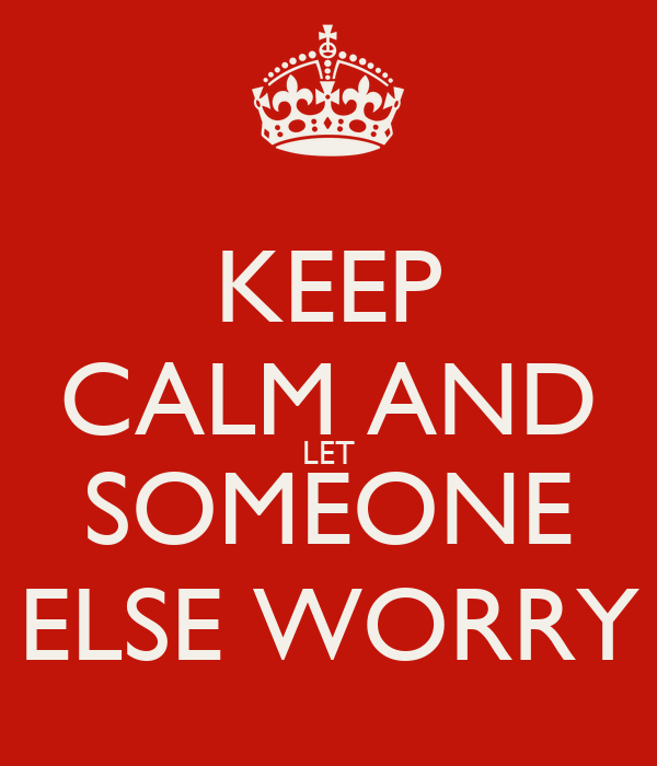 KEEP CALM AND LET SOMEONE ELSE WORRY