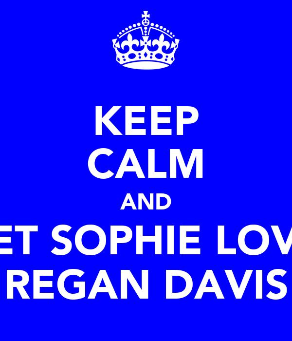 KEEP CALM AND LET SOPHIE LOVE REGAN DAVIS