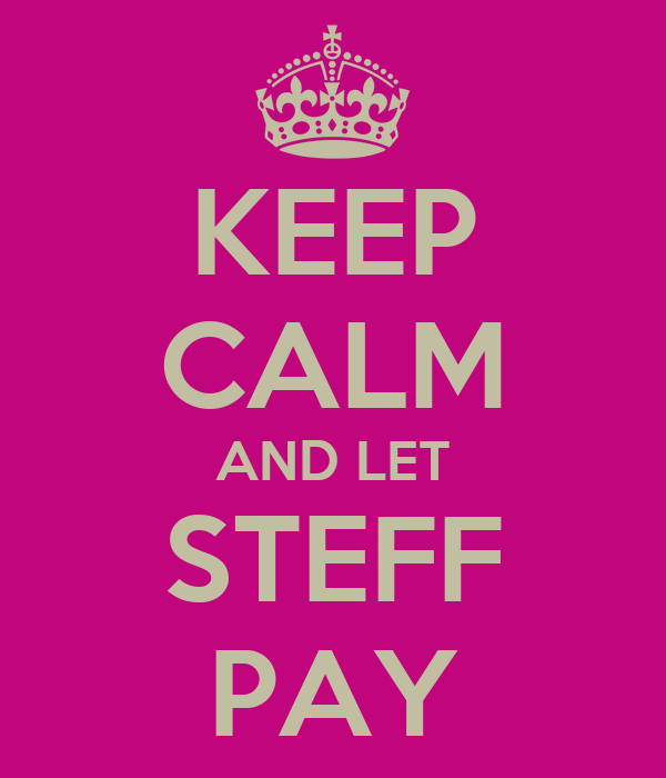 KEEP CALM AND LET STEFF PAY