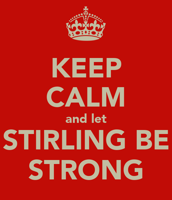 KEEP CALM and let STIRLING BE STRONG