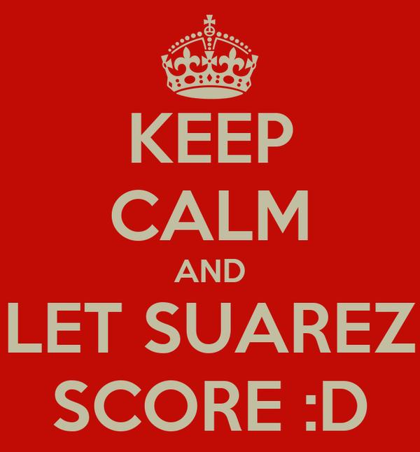 KEEP CALM AND LET SUAREZ SCORE :D