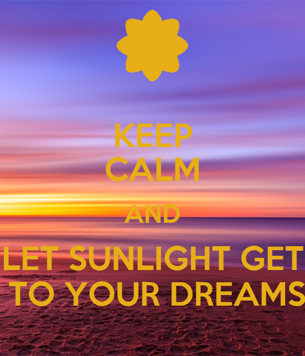 KEEP CALM AND LET SUNLIGHT GET  TO YOUR DREAMS