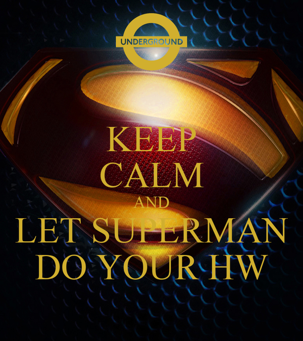 KEEP CALM AND LET SUPERMAN DO YOUR HW