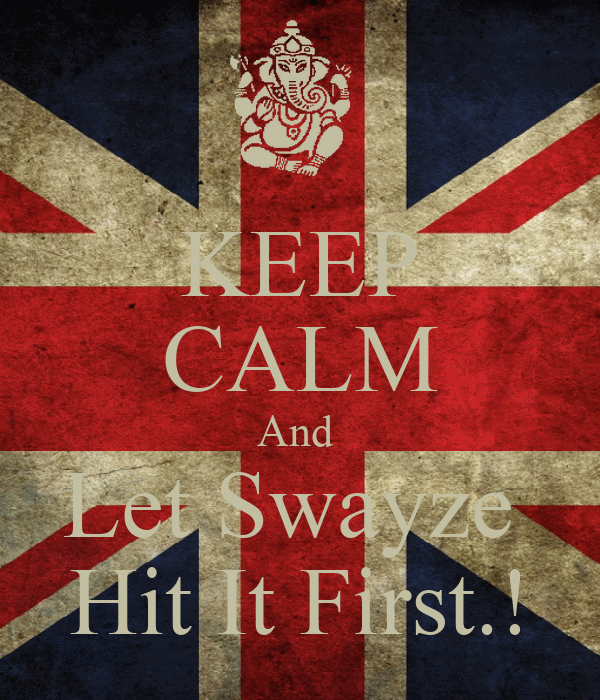 KEEP CALM And  Let Swayze  Hit It First.!