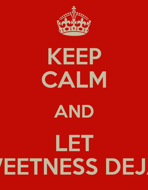 KEEP CALM AND LET SWEETNESS DEJAN