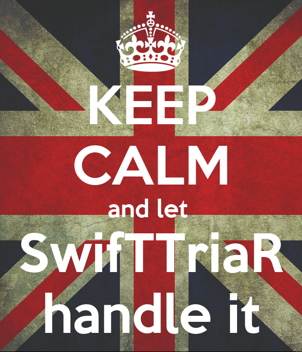 KEEP CALM and let  SwifTTriaR handle it