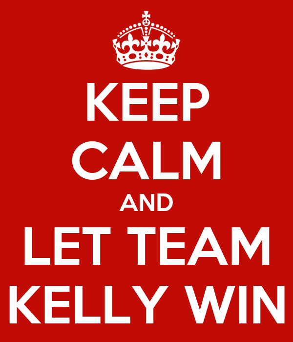 KEEP CALM AND LET TEAM KELLY WIN