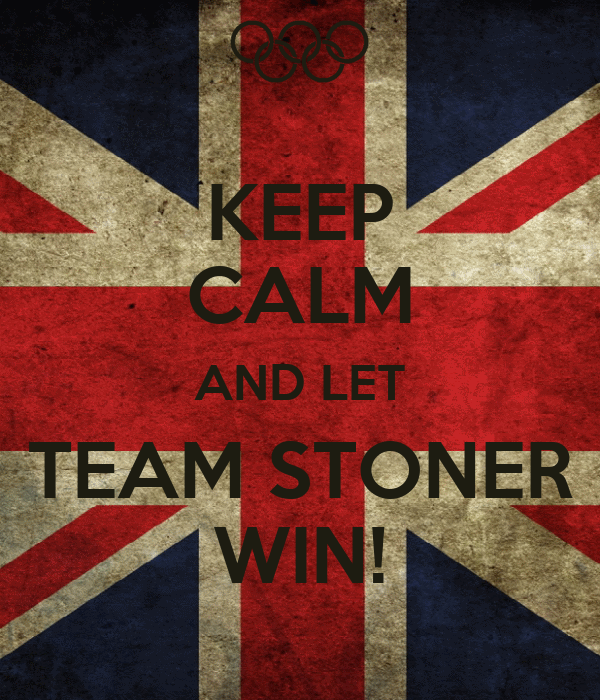 KEEP CALM AND LET TEAM STONER WIN!