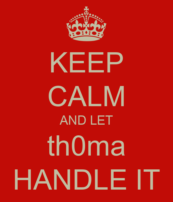 KEEP CALM AND LET th0ma HANDLE IT