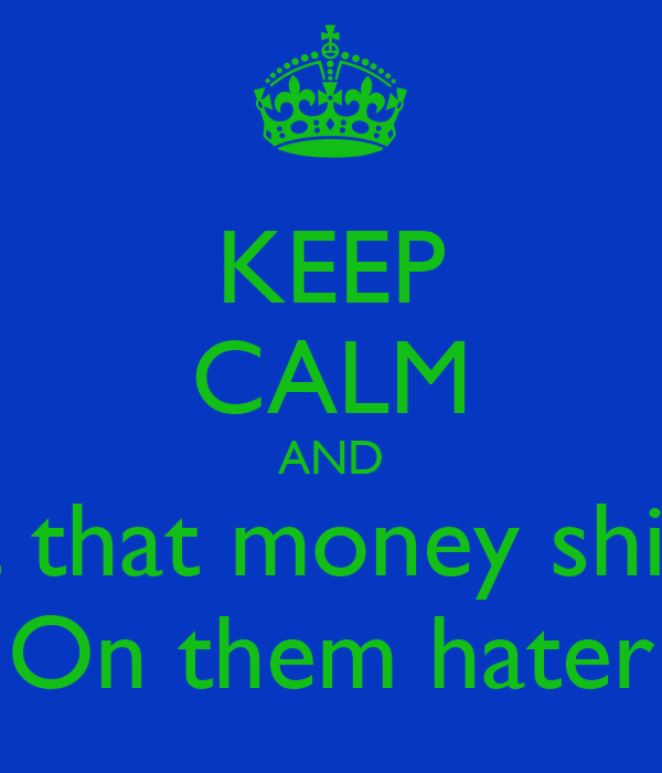 KEEP CALM AND let that money shine On them hater